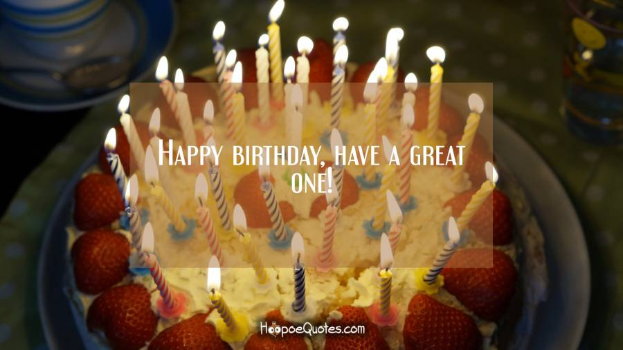 Happy birthday, have a great one! Birthday Quotes
