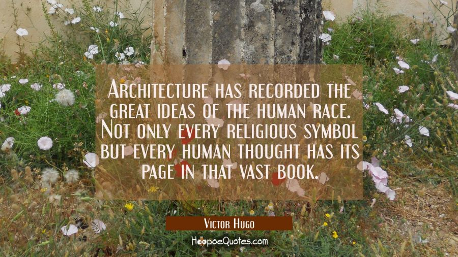 Architecture has recorded the great ideas of the human race. Not only every religious symbol but ev Victor Hugo Quotes