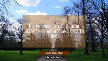 The purpose of life is to be defeated by greater and greater things. Rainer Maria Rilke Quotes