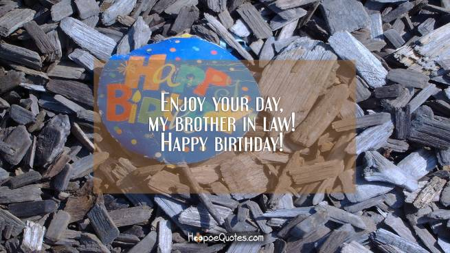 Enjoy your day, my brother in law! Happy birthday!