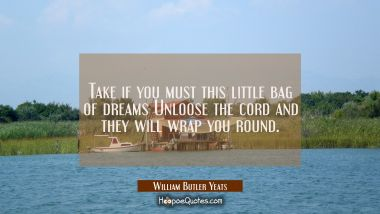 Take if you must this little bag of dreams Unloose the cord and they will wrap you round. William Butler Yeats Quotes