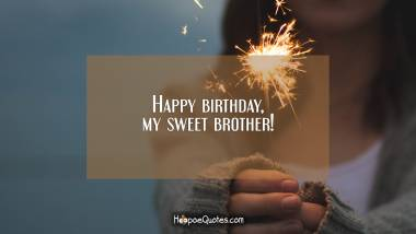 Happy birthday, my sweet brother! Birthday Quotes