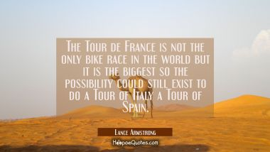 The Tour de France is not the only bike race in the world but it is the biggest so the possibility