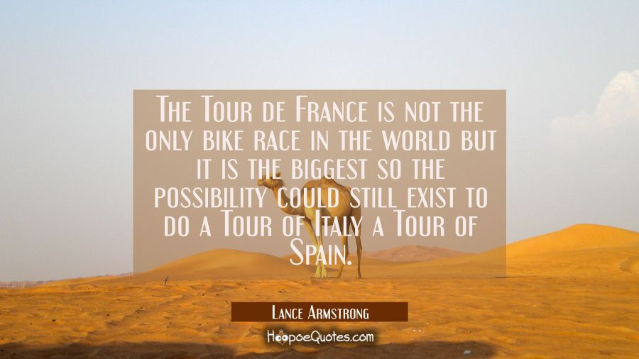 The Tour de France is not the only bike race in the world but it is the biggest so the possibility Lance Armstrong Quotes