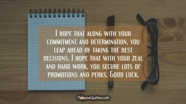 I hope that along with your commitment and determination, you leap ahead by taking the best decisions. I hope that with your zeal and hard work, you secure lots of promotions and perks. Good luck.