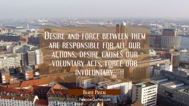 Desire and force between them are responsible for all our actions, desire causes our voluntary acts