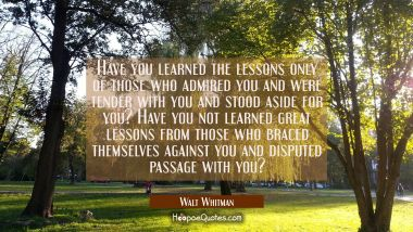 Have you learned the lessons only of those who admired you and were tender with you and stood aside