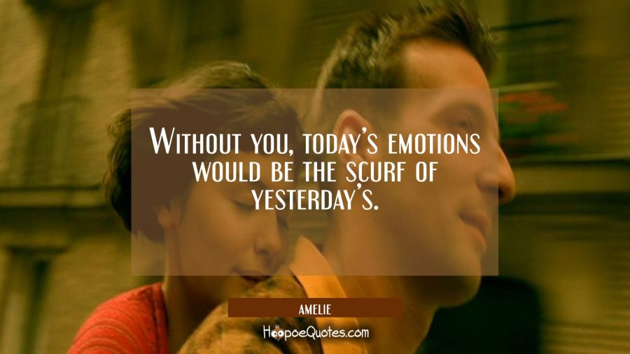 Without you, today's emotions would be the scurf of yesterday's. Movie Quotes Quotes