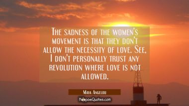 The sadness of the women's movement is that they don't allow the necessity of love. See I don't per Maya Angelou Quotes