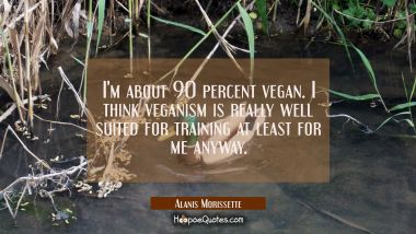 I'm about 90 percent vegan. I think veganism is really well suited for training at least for me any