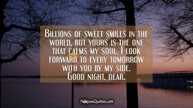 Billions of sweet smiles in the world, but yours is the one that calms my soul. I look forward to every tomorrow with you by my side. Good night, dear. Good Night Quotes