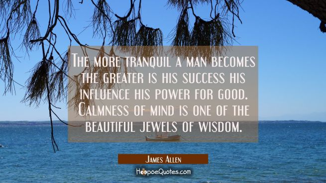 The more tranquil a man becomes the greater is his success his influence his power for good. Calmne