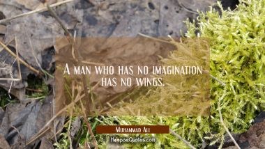 A man who has no imagination has no wings. Muhammad Ali Quotes