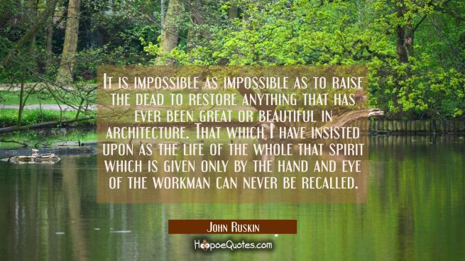 It is impossible as impossible as to raise the dead to restore anything that has ever been great or