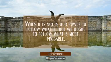 When it is not in our power to follow what is true we ought to follow what is most probable.