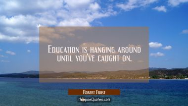 Education is hanging around until you've caught on. Robert Frost Quotes