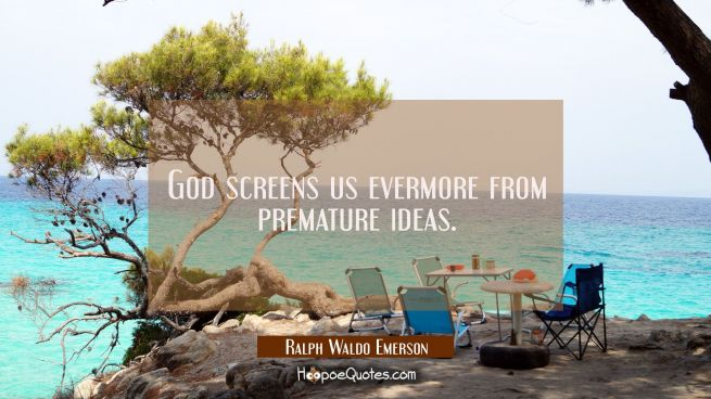 God screens us evermore from premature ideas.