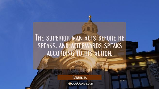 The superior man acts before he speaks and afterwards speaks according to his action.