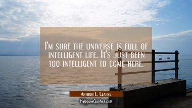 I'm sure the universe is full of intelligent life. It's just been too intelligent to come here. Arthur C. Clarke Quotes