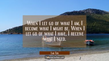 When I let go of what I am, I become what I might be. When I let go of what I have, I receive what I need. Lao Tzu Quotes