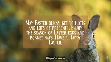 May Easter bunny get you lots and lots of presents. Enjoy the season of Easter eggs and bonnet hats. Have a Happy Easter.