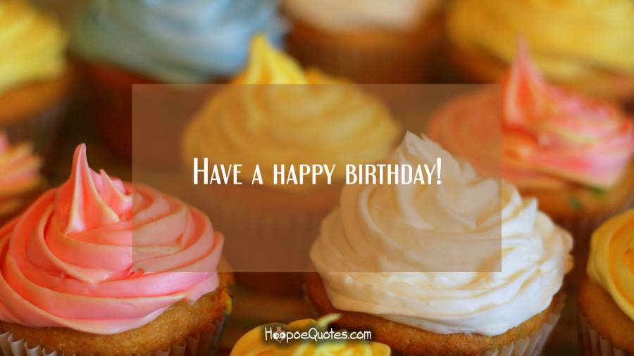 Have a happy birthday! Birthday Quotes