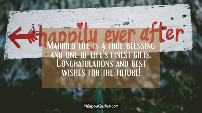 Married life is a true blessing and one of life's finest gifts. Congratulations and best wishes for the future!
