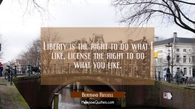 Liberty is the right to do what I like, license the right to do what you like.