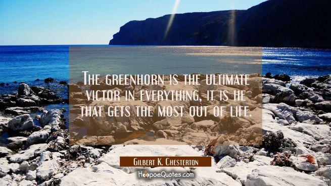 The greenhorn is the ultimate victor in everything, it is he that gets the most out of life.