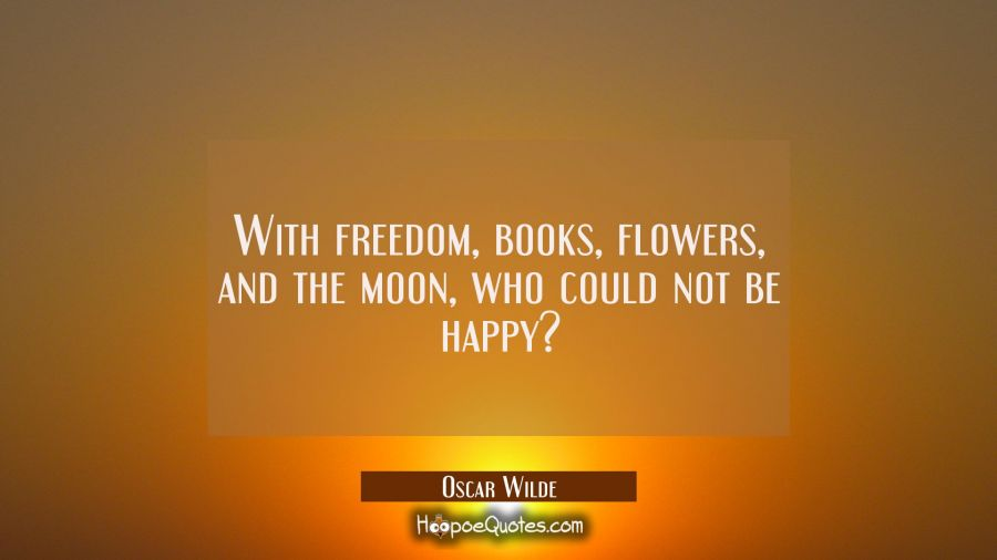 With freedom, books, flowers, and the moon, who could not be happy? Oscar Wilde Quotes