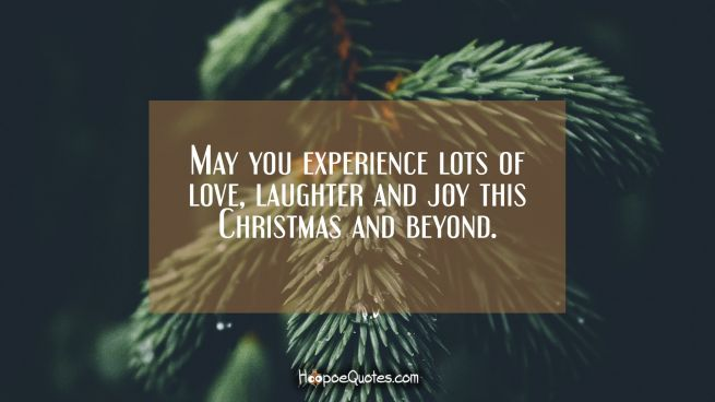 May you experience lots of love, laughter and joy this Christmas and beyond.