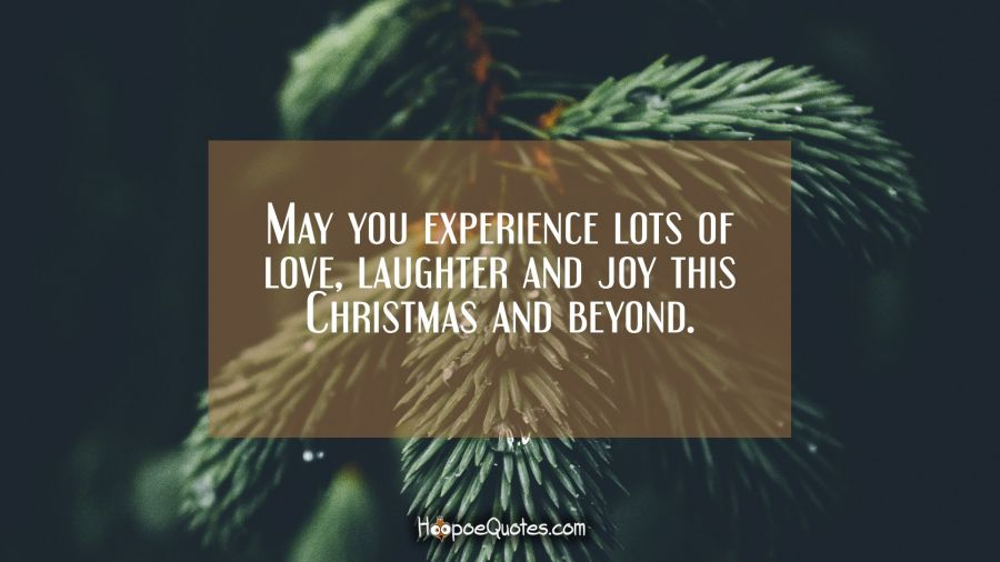 May you experience lots of love, laughter and joy this Christmas and beyond. Christmas Quotes