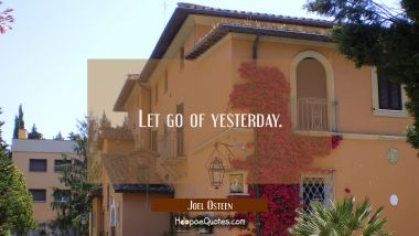 Let go of yesterday.