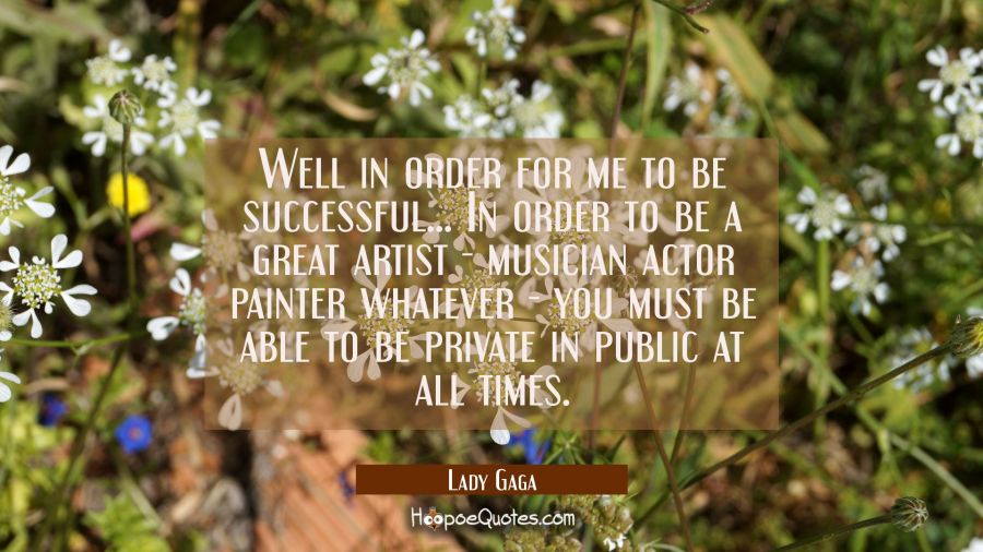 Well in order for me to be successful... In order to be a great artist - musician actor painter wha Lady Gaga Quotes