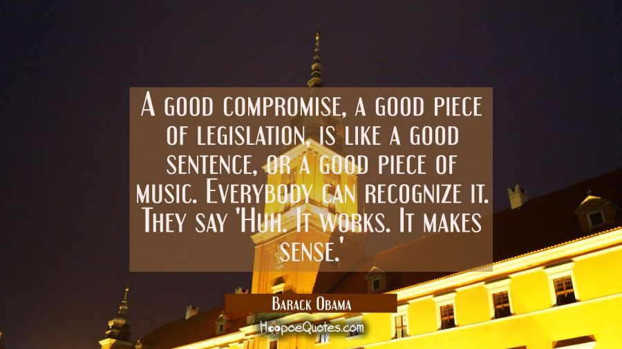 A good compromise a good piece of legislation is like a good sentence, or a good piece of music. Ev Barack Obama Quotes