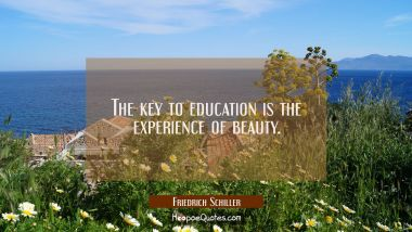 The key to education is the experience of beauty.