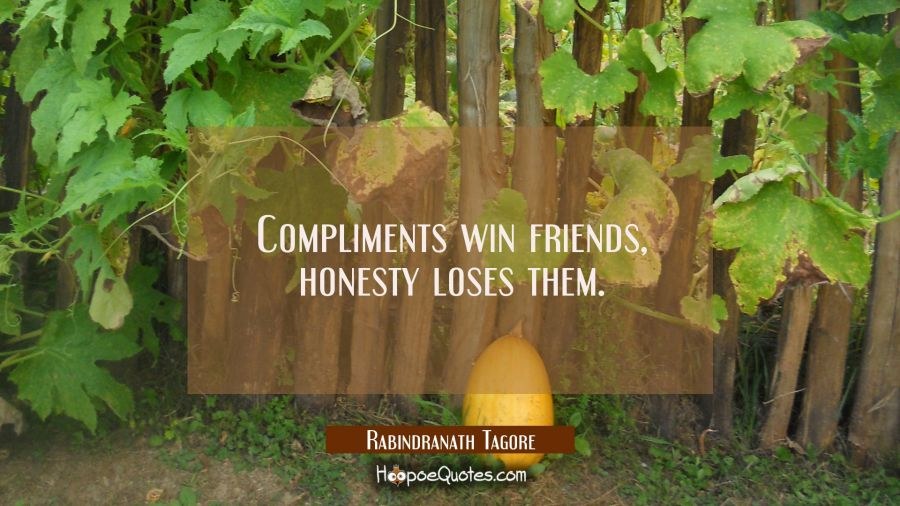 Compliments win friends, honesty loses them. Rabindranath Tagore Quotes