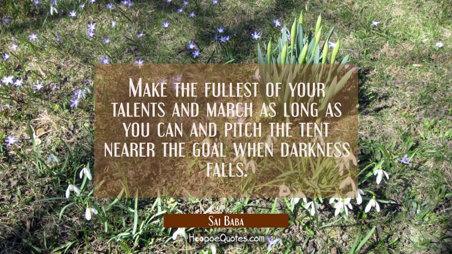 Make the fullest of your talents and march as long as you can and pitch the tent nearer the goal wh Sai Baba Quotes