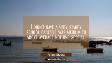 I didn't have a very starry school career I was medium to above average nothing special.