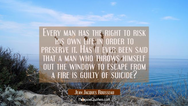 Every man has the right to risk his own life in order to preserve it. Has it ever been said that a