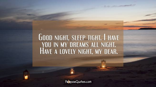 Good night, sleep tight. I have you in my dreams all night. Have a lovely night, my dear.