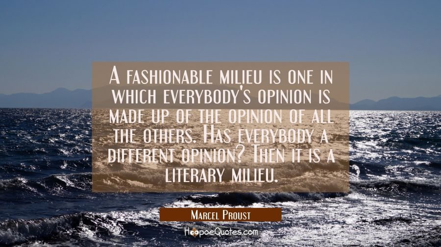 A fashionable milieu is one in which everybody's opinion is made up of the opinion of all the other Marcel Proust Quotes
