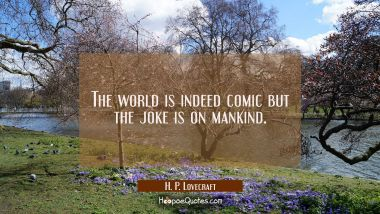 The world is indeed comic but the joke is on mankind.
