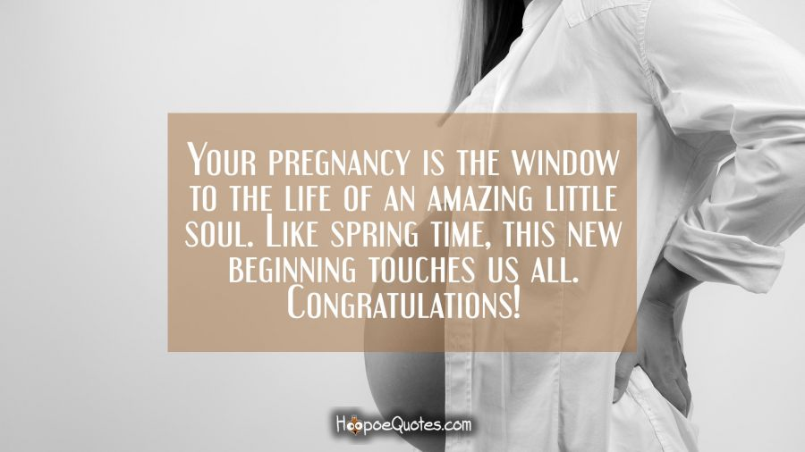 Your pregnancy is the window to the life of an amazing little soul. Like spring time, this new beginning touches us all. Congratulations! Pregnancy Quotes