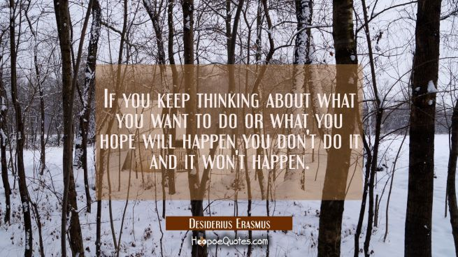 If you keep thinking about what you want to do or what you hope will happen you don't do it and it