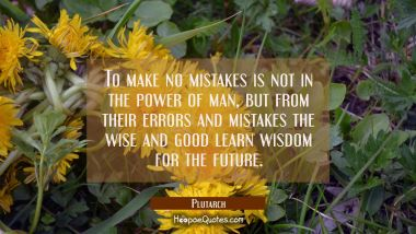 To make no mistakes is not in the power of man, but from their errors and mistakes the wise and goo