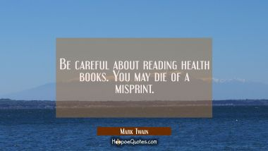 Be careful about reading health books. You may die of a misprint. Mark Twain Quotes