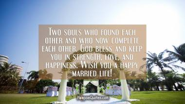 Two souls who found each other and who now complete each other. God bless and keep you in strength, love, and happiness. Wish you a happy married life! Wedding Quotes