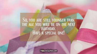 So, you are still younger than the age you will be on the next birthday. Have a special celebration. Quotes