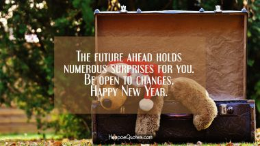 The future ahead holds numerous surprises for you. Be open to changes. Happy New Year.